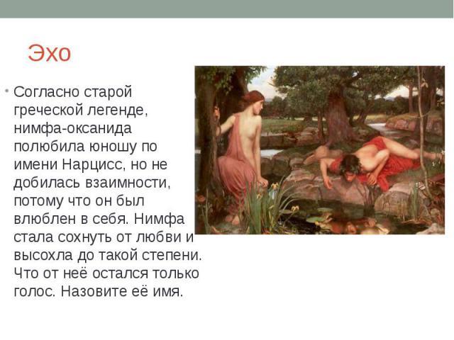 Эхо Согласно старой греческой легенде, нимфа-оксанида полюбила юношу по имени Нарцисс, но не добилась взаимности, потому что он был влюблен в себя. Нимфа стала сохнуть от любви и высохла до такой степени. Что от неё остался только голос. Назовите её имя.
