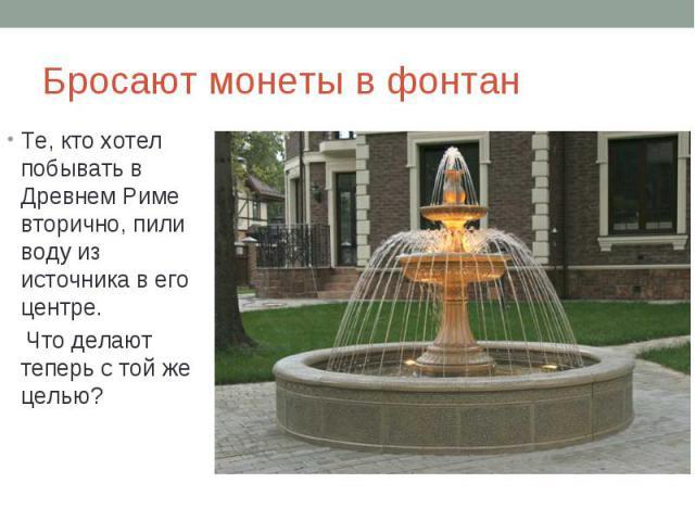 Бросают монеты в фонтанТе, кто хотел побывать в Древнем Риме вторично, пили воду из источника в его центре. Что делают теперь с той же целью?