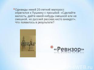 Однажды некий 20-летний малоросс обратился к Пушкину с просьбой: «Сделайте милос