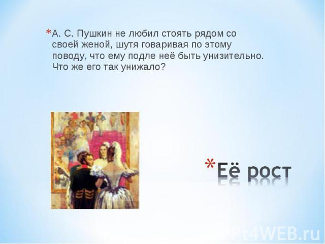 А. С. Пушкин не любил стоять рядом со своей женой, шутя говаривая по этому поводу, что ему подле неё быть унизительно. Что же его так унижало? Её рост
