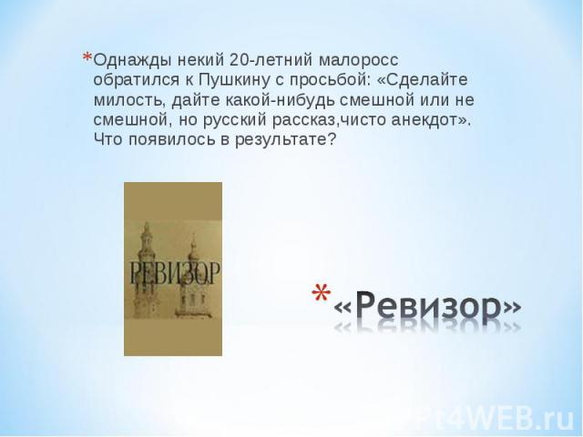 Однажды некий 20-летний малоросс обратился к Пушкину с просьбой: «Сделайте милость, дайте какой-нибудь смешной или не смешной, но русский рассказ,чисто анекдот». Что появилось в результате? «Ревизор»