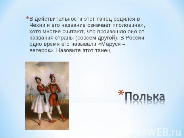 В действительности этот танец родился в Чехии и его название означает «половина», хотя многие считают, что произошло оно от названия страны (совсем другой). В России одно время его называли «Маруся – ветерок». Назовите этот танец. Полька