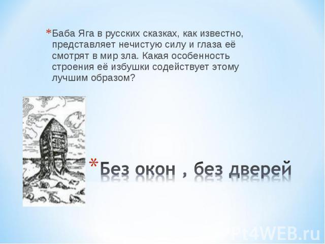 Баба Яга в русских сказках, как известно, представляет нечистую силу и глаза её смотрят в мир зла. Какая особенность строения её избушки содействует этому лучшим образом? Без окон , без дверей