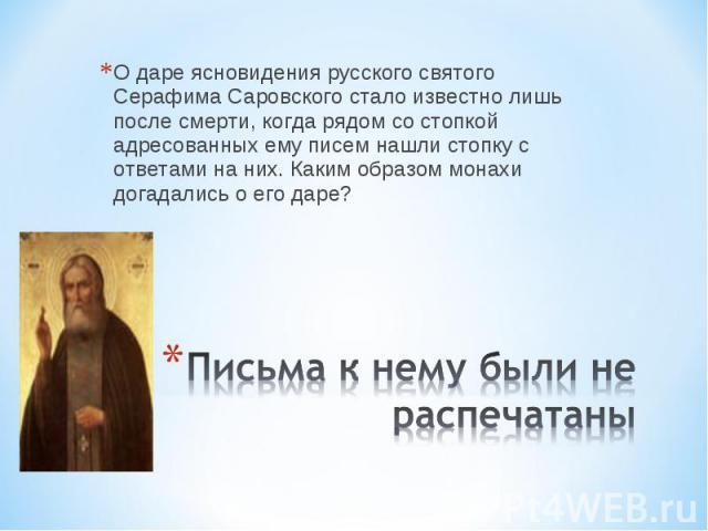 О даре ясновидения русского святого Серафима Саровского стало известно лишь после смерти, когда рядом со стопкой адресованных ему писем нашли стопку с ответами на них. Каким образом монахи догадались о его даре? Письма к нему были не распечатаны