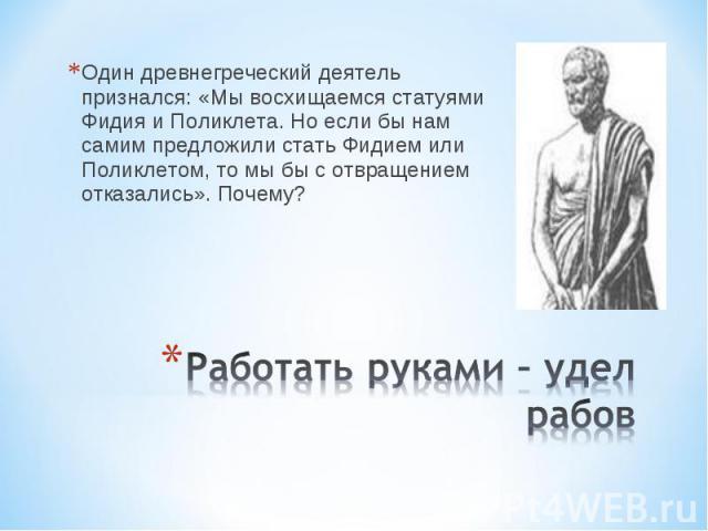 Один древнегреческий деятель признался: «Мы восхищаемся статуями Фидия и Поликлета. Но если бы нам самим предложили стать Фидием или Поликлетом, то мы бы с отвращением отказались». Почему? Работать руками – удел рабов