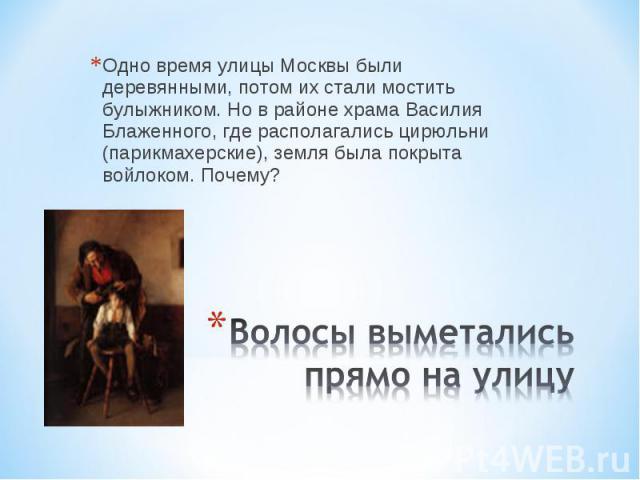 Одно время улицы Москвы были деревянными, потом их стали мостить булыжником. Но в районе храма Василия Блаженного, где располагались цирюльни (парикмахерские), земля была покрыта войлоком. Почему? Волосы выметались прямо на улицу