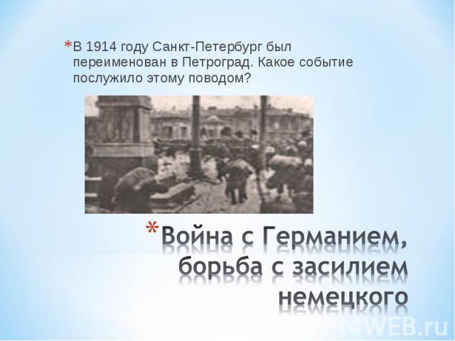 В 1914 году Санкт-Петербург был переименован в Петроград. Какое событие послужило этому поводом? Война с Германием, борьба с засилием немецкого