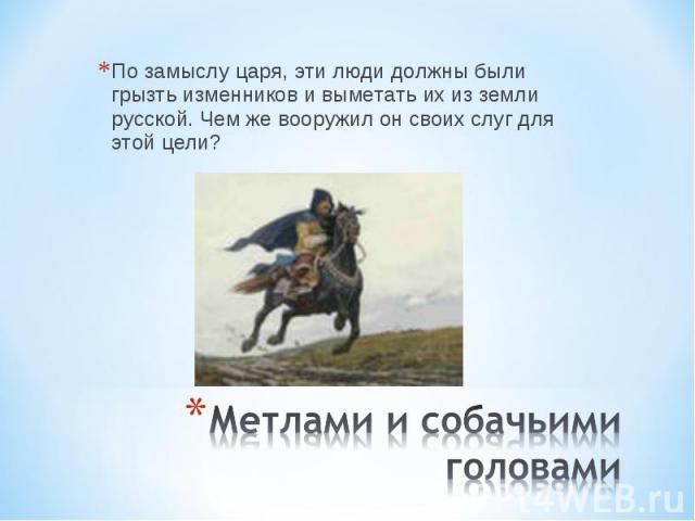 По замыслу царя, эти люди должны были грызть изменников и выметать их из земли русской. Чем же вооружил он своих слуг для этой цели? Метлами и собачьими головами