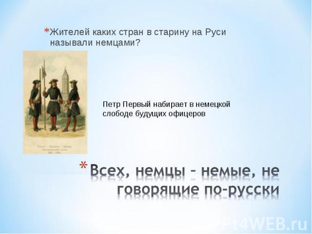 Жителей каких стран в старину на Руси называли немцами? Петр Первый набирает в немецкой слободе будущих офицеров Всех, немцы – немые, не говорящие по-русски