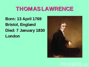 THOMAS LAWRENCEBorn: 13 April 1769Bristol, EnglandDied: 7 January 1830London