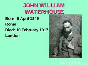 JOHN WILLIAM WATERHOUSEBorn: 6 April 1849RomeDied: 10 February 1917London
