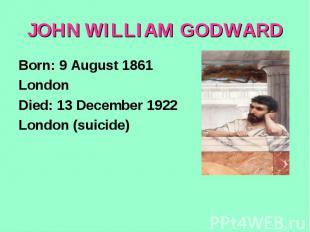 JOHN WILLIAM GODWARDBorn: 9 August 1861London Died: 13 December 1922London (suic