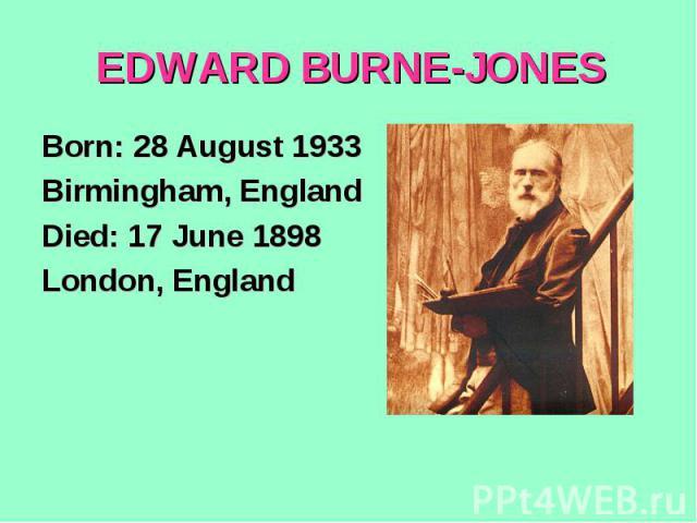 EDWARD BURNE-JONESBorn: 28 August 1933Birmingham, EnglandDied: 17 June 1898London, England