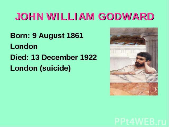 JOHN WILLIAM GODWARDBorn: 9 August 1861London Died: 13 December 1922London (suicide)