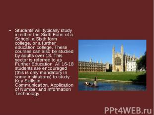 Students will typically study in either the Sixth Form of a School, a Sixth form