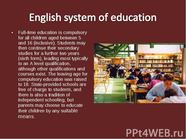 English system of education Full-time education is compulsory for all children aged between 5 and 16 (inclusive). Students may then continue their secondary studies for a further two years (sixth form), leading most typically to an A level qualifica…