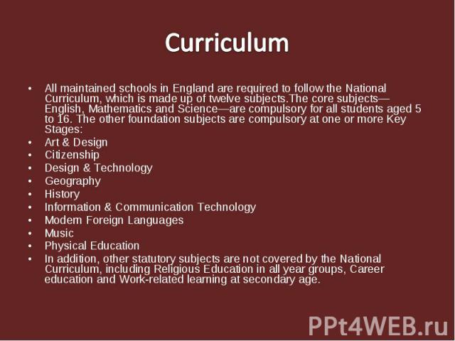 Curriculum All maintained schools in England are required to follow the National Curriculum, which is made up of twelve subjects.The core subjects—English, Mathematics and Science—are compulsory for all students aged 5 to 16. The other foundation su…