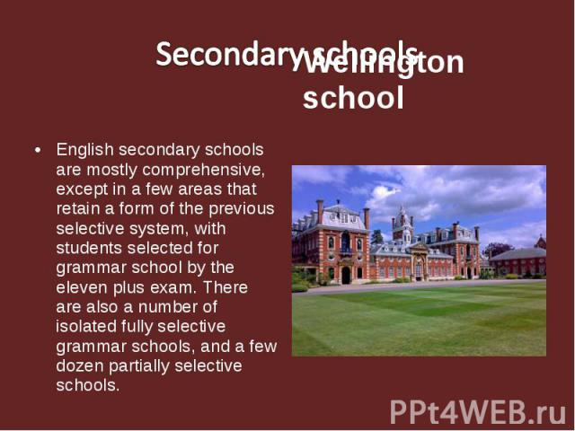 Secondary schools Wellington school English secondary schools are mostly comprehensive, except in a few areas that retain a form of the previous selective system, with students selected for grammar school by the eleven plus exam. There are also a nu…