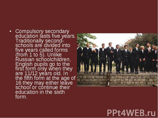 Compulsory secondary education lasts five years. Traditionally second-schools are divided into five years called forms (from 1 to 5). Unlike Russian schoolchildren, English pupils go to the first form only when they are 11/12 years old. In the fifth…