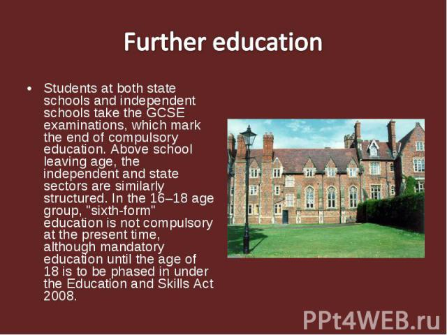 Further educationStudents at both state schools and independent schools take the GCSE examinations, which mark the end of compulsory education. Above school leaving age, the independent and state sectors are similarly structured. In the 16–18 age gr…