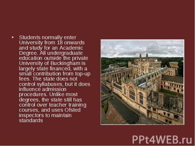 Students normally enter University from 18 onwards and study for an Academic Degree. All undergraduate education outside the private University of Buckingham is largely state financed, with a small contribution from top-up fees. The state does not c…