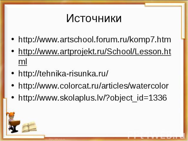 Источникиhttp://www.artschool.forum.ru/komp7.htmhttp://www.artprojekt.ru/School/Lesson.htmlhttp://tehnika-risunka.ru/http://www.colorcat.ru/articles/watercolorhttp://www.skolaplus.lv/?object_id=1336