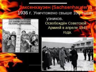 Заксенхаузен (Sachsenhausen), 1936 г. Уничтожено свыше 100 тысяч узников. Освобо