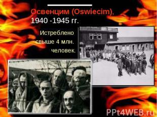 Освенцим (Oswiecim), 1940 -1945 гг.Истреблено свыше 4 млн. человек.