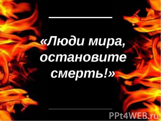 Люди мира, остановите смерть!