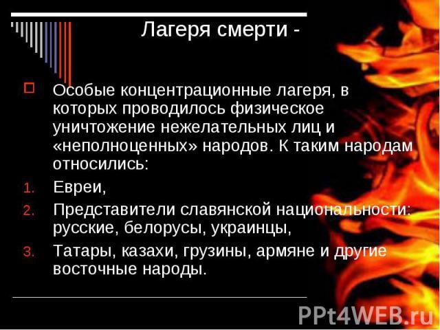 Лагеря смерти - Особые концентрационные лагеря, в которых проводилось физическое уничтожение нежелательных лиц и «неполноценных» народов. К таким народам относились:Евреи,Представители славянской национальности: русские, белорусы, украинцы,Татары, к…
