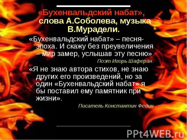 «Бухенвальдский набат», слова А.Соболева, музыка В.Мурадели. «Бухенвальдский набат» – песня-эпоха. И скажу без преувеличения – мир замер, услышав эту песню»Поэт Игорь Шаферан.«Я не знаю автора стихов, не знаю других его произведений, но за один «Бух…