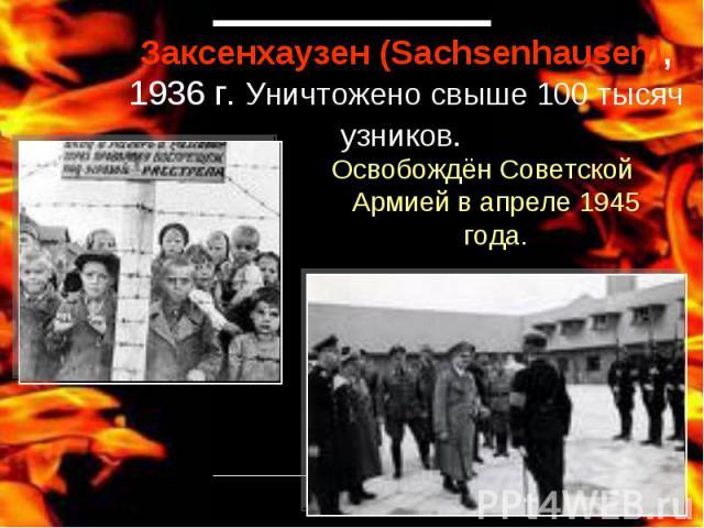 Заксенхаузен (Sachsenhausen), 1936 г. Уничтожено свыше 100 тысяч узников. Освобождён Советской Армией в апреле 1945 года.