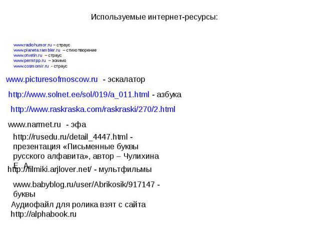 Используемые интернет-ресурсы:www.radiohumor.ru – страусwww.planeta.rambler.ru – стихотворениеwww.otvetin.ru – страусwww.permtpp.ru – эскимоwww.cosmomir.ru - страусwww.picturesofmoscow.ru - эскалаторhttp://www.solnet.ee/sol/019/a_011.html - азбукаht…