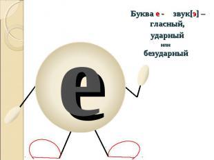Буква е - звук[э] – гласный, ударныйили безударный