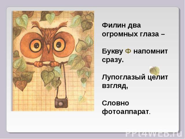 Филин два огромных глаза – Букву Ф напомнит сразу. Лупоглазый целит взгляд, Словно фотоаппарат.