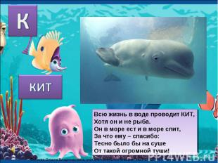 КИТ Всю жизнь в воде проводит КИТ,Хотя он и не рыба.Он в море ест и в море спит,