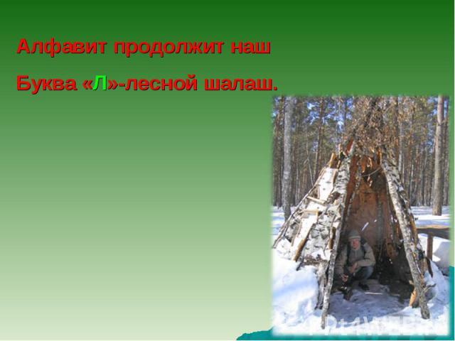 Алфавит продолжит нашБуква «Л»-лесной шалаш.