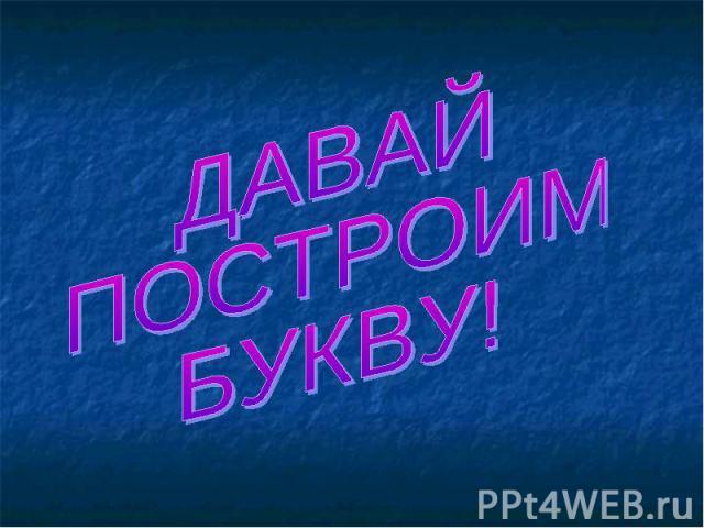 ДАВАЙ ПОСТРОИМ БУКВУ!