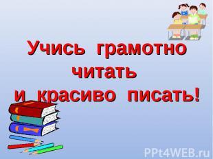 Учись грамотно читать и красиво писать!