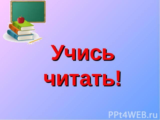 Учись читать!