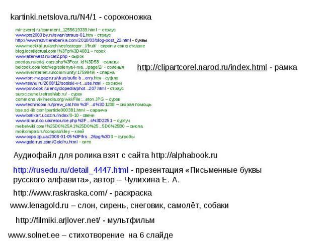 kartinki.netslova.ru/N4/1 - сороконожкаmir-zverej.ru/comment_1255619339.html – страусwww.pts2003.by.ru/swan/straus-01.htm - страусhttp://www.razvitierebenka.com/2010/03/blog-post_22.html - буквыwww.mocktail.ru/archives/categor...l/fruit/ - сироп и с…