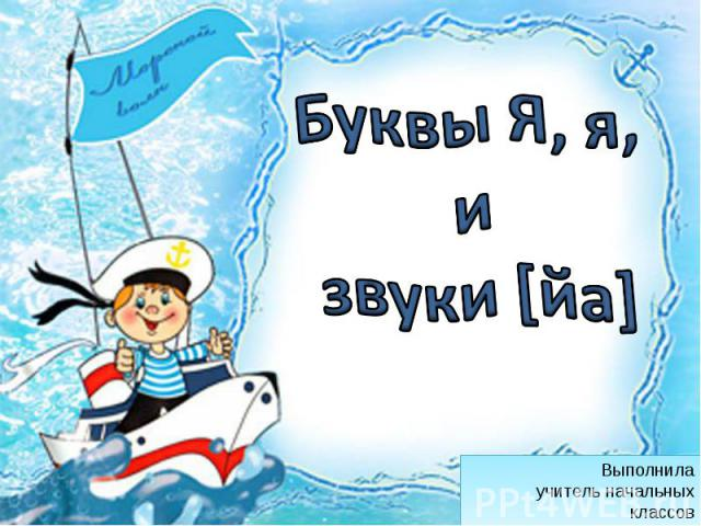 Буквы Я, я, и звуки [йа] Выполнила учитель начальных классов Данилова Г.Н.