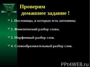 Проверим домашнее задание !1. Пословицы, в которых есть антонимы2. Фонетический