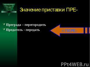 Значение приставки ПРЕ-Преграда – перегородитьПредатель - передать