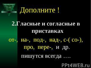 Дополните !2.Гласные и согласные в приставкахот-, на-, под-, над-, с-( со-), про