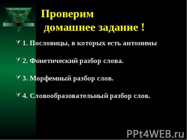 Проверим домашнее задание !1. Пословицы, в которых есть антонимы2. Фонетический разбор слова.3. Морфемный разбор слов.4. Словообразовательный разбор слов.