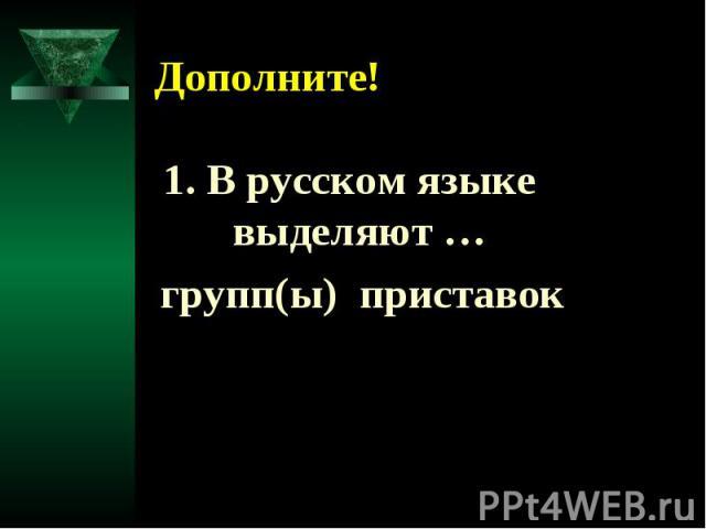 Дополните! 1. В русском языке выделяют … групп(ы) приставок