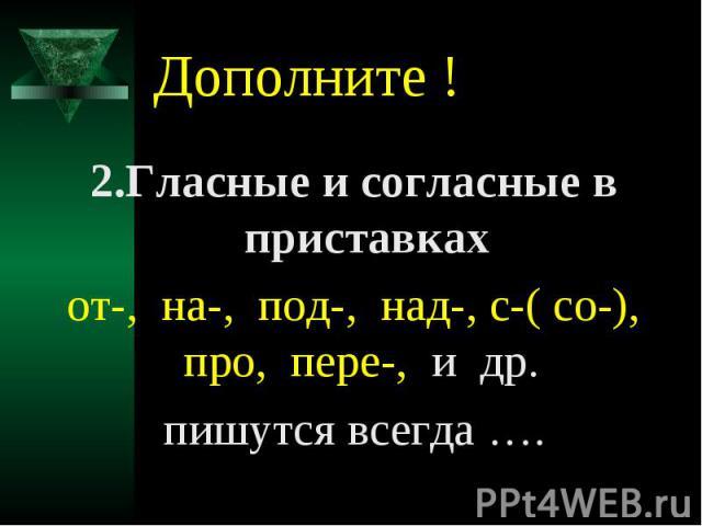 Дополните !2.Гласные и согласные в приставкахот-, на-, под-, над-, с-( со-), про, пере-, и др. пишутся всегда ….