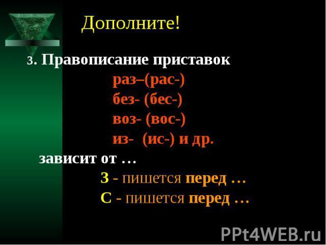 Дополните!3. Правописание приставок раз–(рас-) без- (бес-) воз- (вос-) из- (ис-) и др. зависит от … З - пишется перед … С - пишется перед …