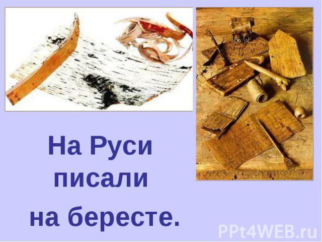 На Руси писали на бересте.